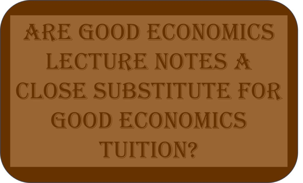 Are Good Economics Lecture Notes A Close Substitute For Good Economics Tuition?