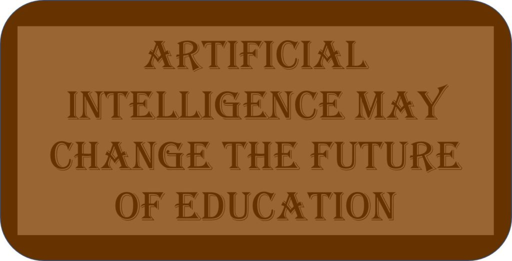 Artificial Intelligence May Change The Future Of Education