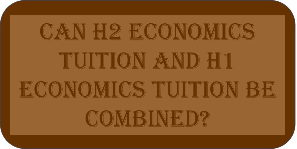 Can H2 Economics Tuition And H1 Economics Tuition Be Combined?