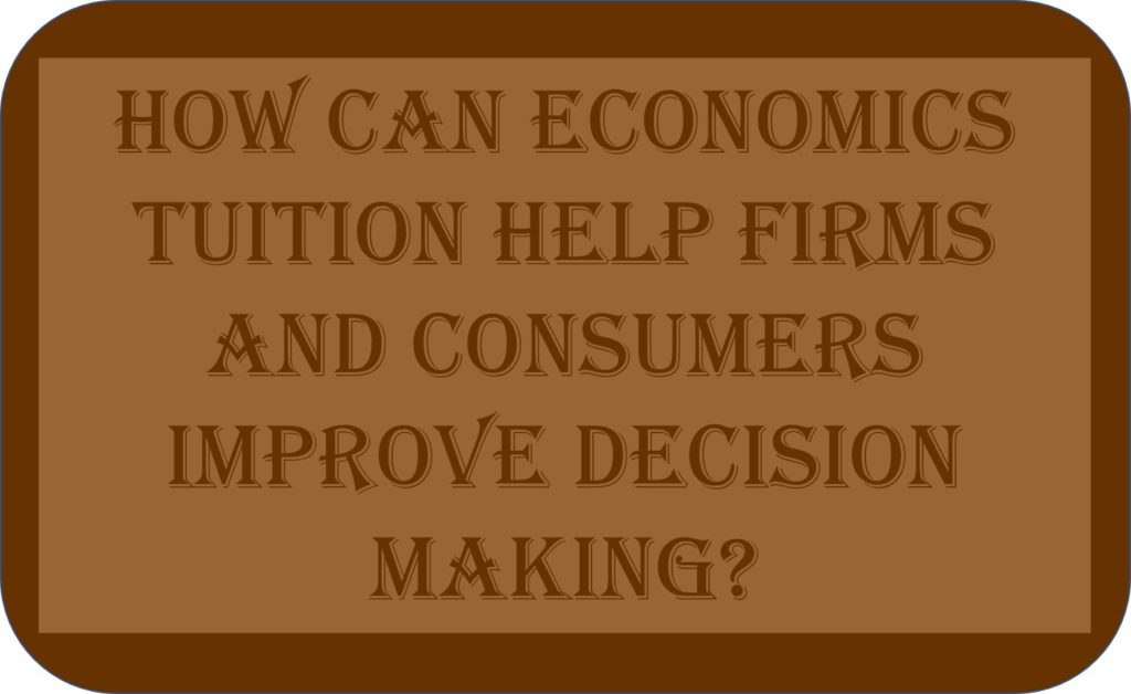 How Can Economics Tuition Help Firms And Consumers Improve Decision Making?