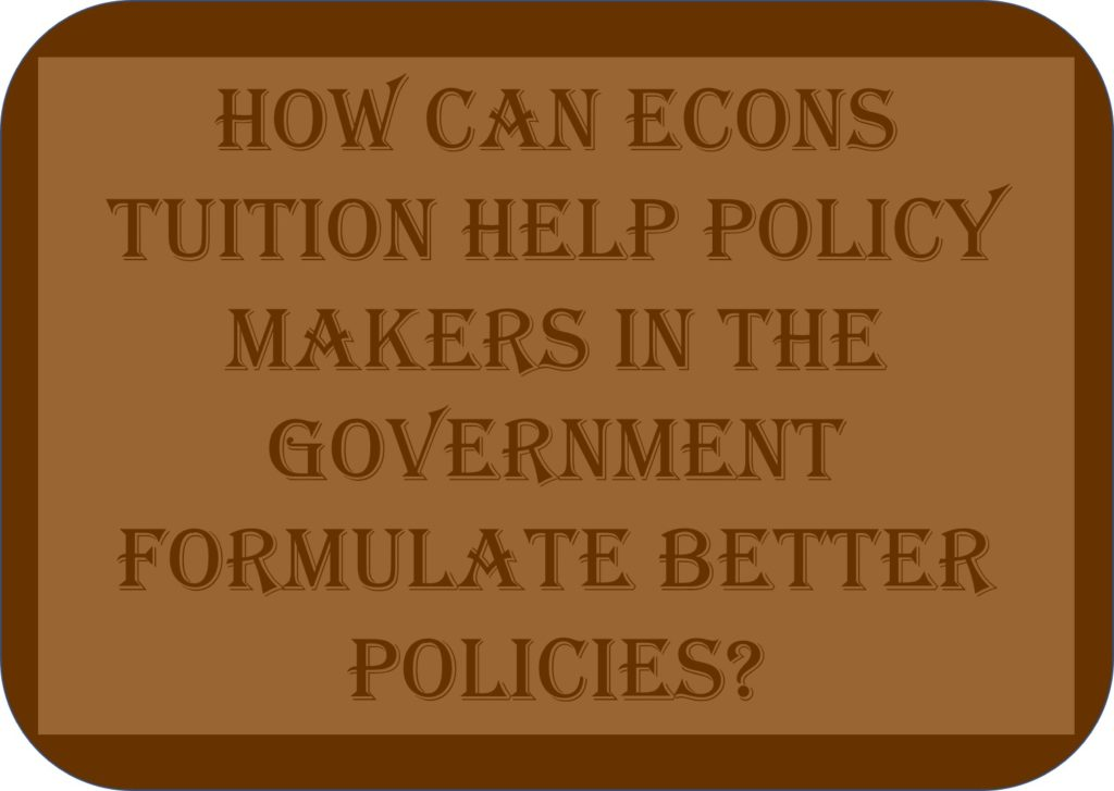 How Can Econs Tuition Help Policy Makers In The Government Formulate Better Policies?
