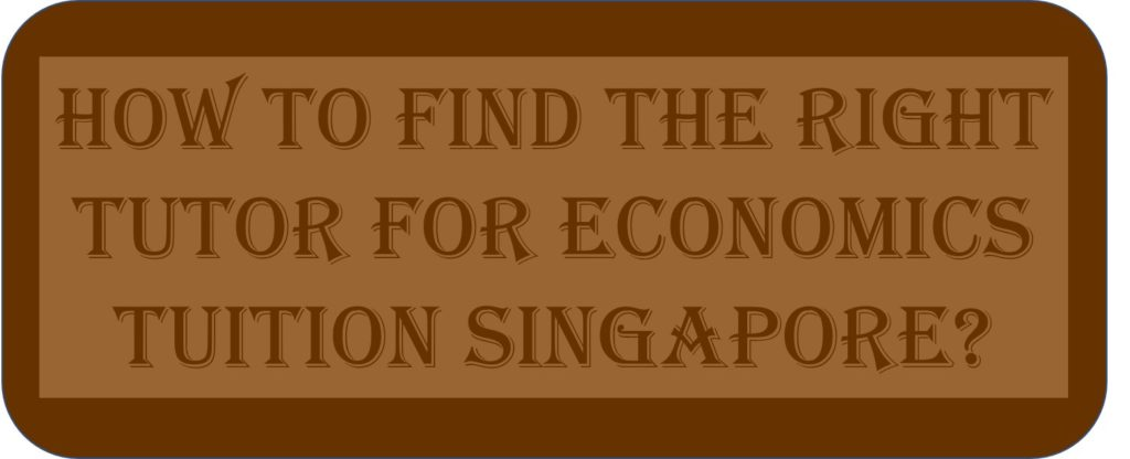 How To find The Right Tutor For Economics Tuition Singapore?