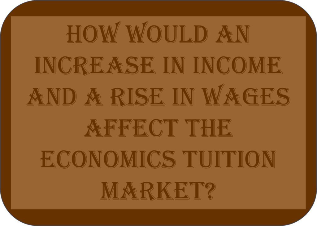 How Would An Increase In Income And A Rise In Wages Affect The Economics Tuition Market?