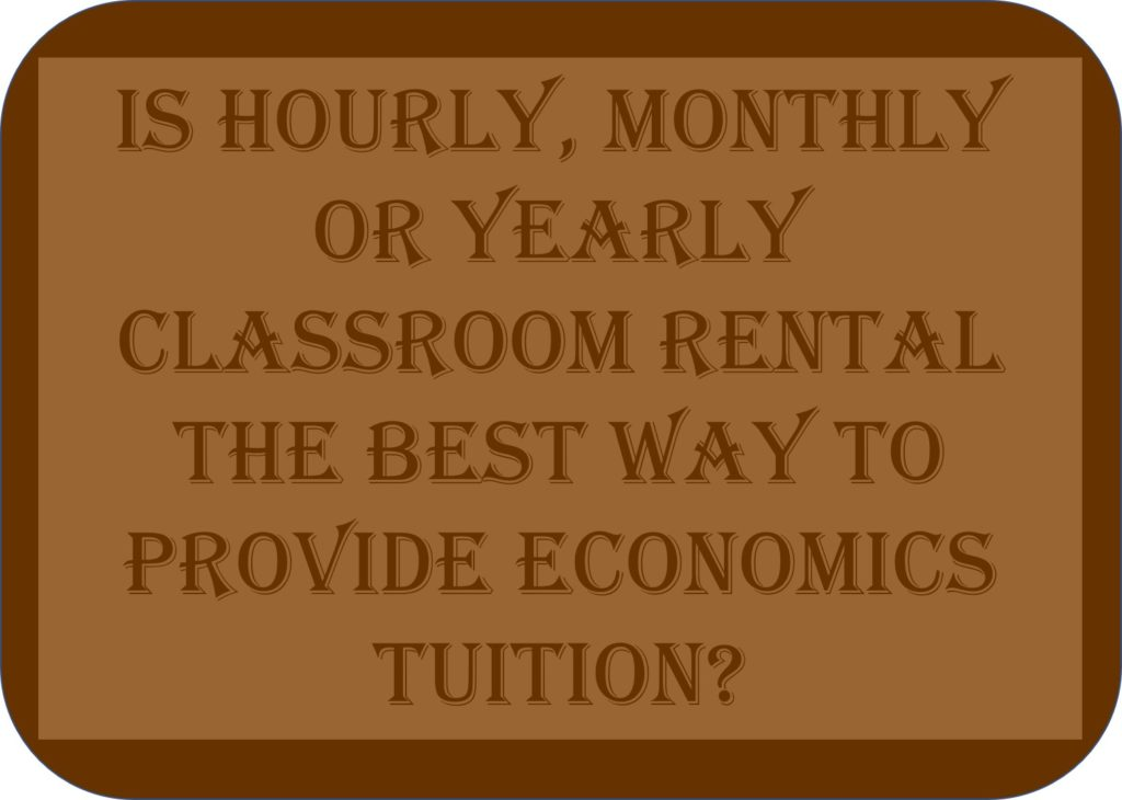 Is Hourly, Monthly Or Yearly Classroom Rental The Best Way To Provide Economics Tuition?