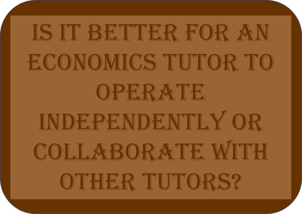 Is It Better For An Economics Tutor To Operate Independently Or Collaborate With Other Tutors?