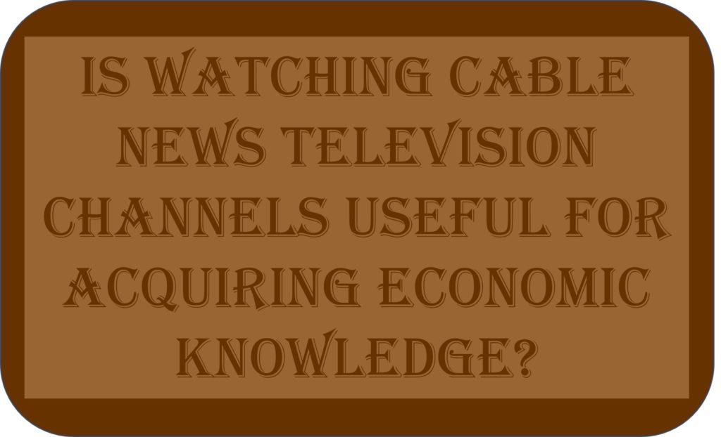 Is Watching Cable News Television Channels Useful For Acquiring Economic Knowledge?