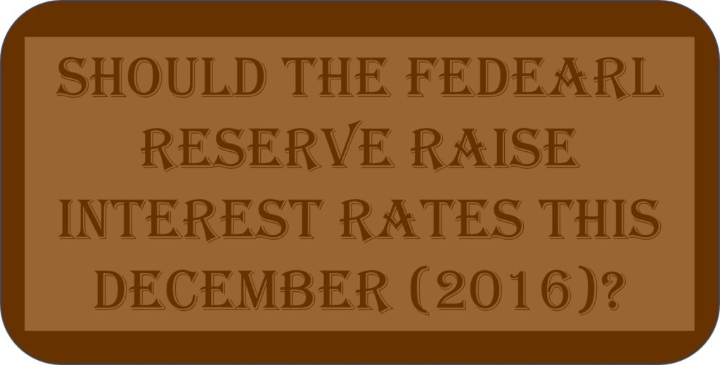Should The Federal Reserve Raise Interest Rates This December (2016)?