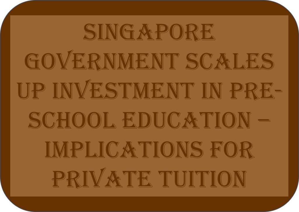 Singapore Government Scales Up Investment In Pre-school Education – Implications for Private Tuition