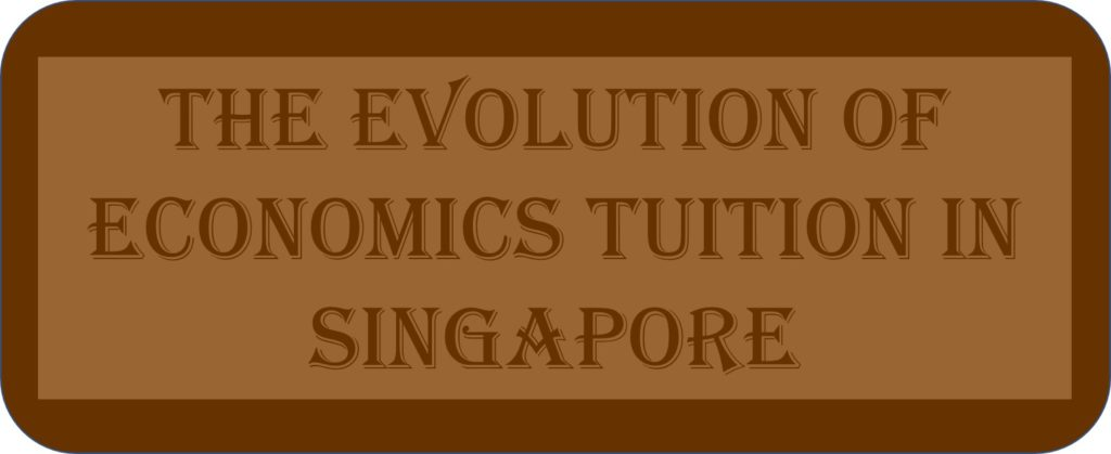 The Evolution Of Economics Tuition In Singapore