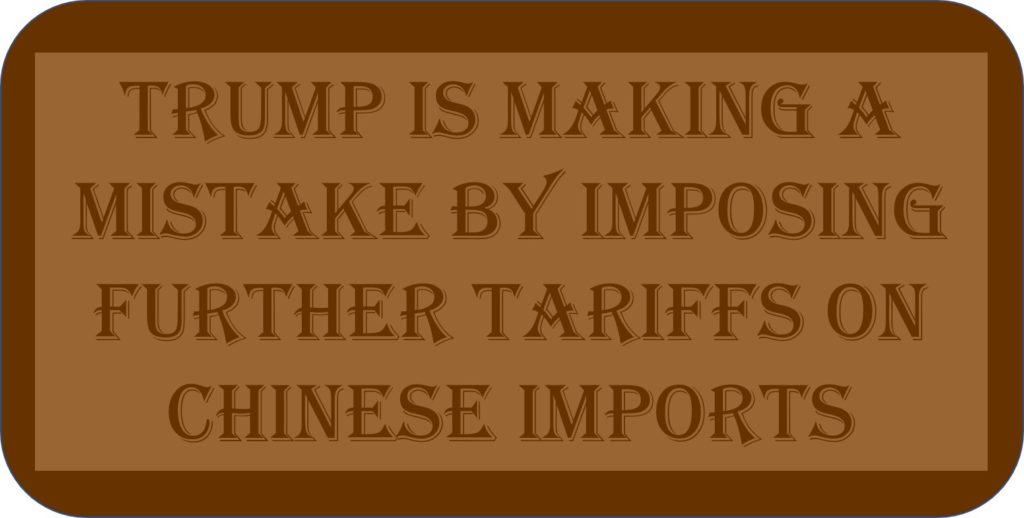 Trump Is Making A Mistake By Imposing Further Tariffs On Chinese Imports