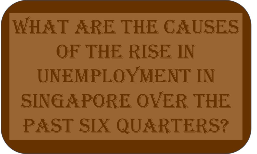 What Are The Causes Of The Rise In Unemployment In Singapore Over The Past Six Quarters?