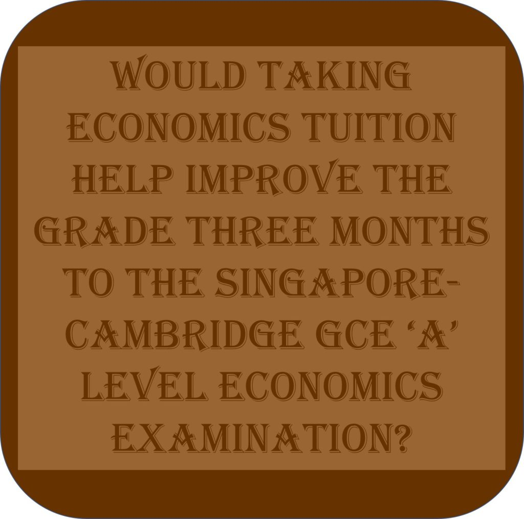 Would Taking Economics Tuition Help Improve The Grade Three Months To The Singapore-Cambridge GCE 'A' Level Economics Examination?